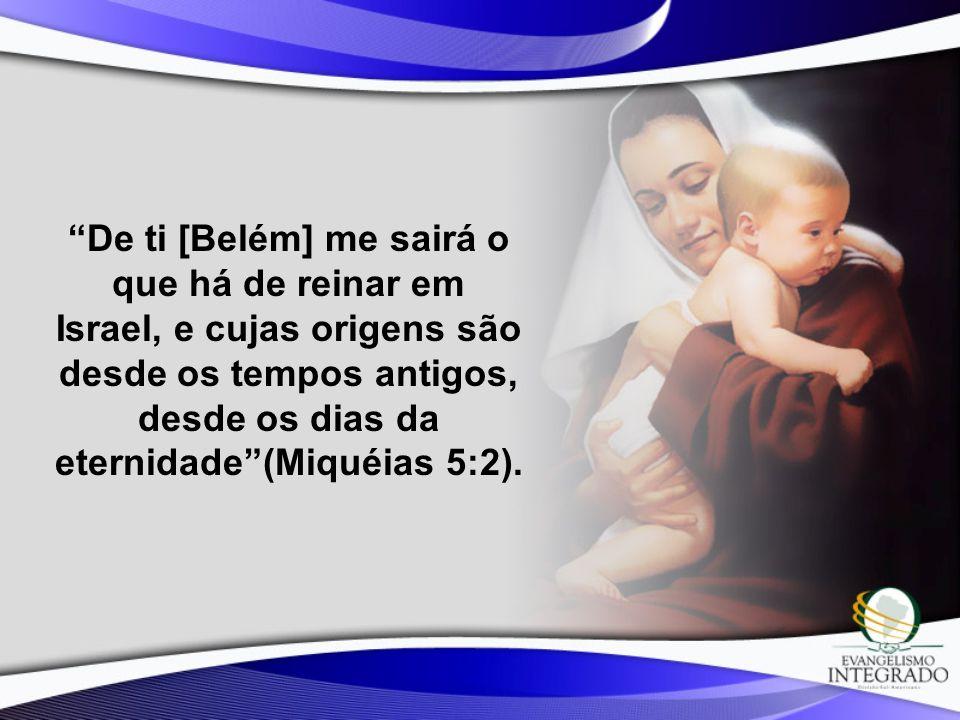 De ti [Belém] me sairá o que há de reinar em Israel, e cujas origens são desde os tempos antigos, desde os dias da eternidade (Miquéias 5:2).